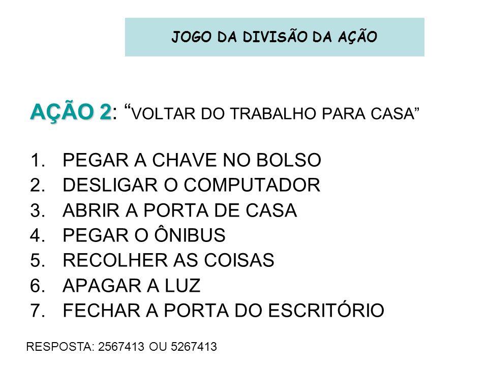 AÇÃO 2 AÇÃO 2: VOLTAR DO TRABALHO PARA CASA 1.PEGAR A CHAVE NO BOLSO 2.DESLIGAR O COMPUTADOR 3.ABRIR A PORTA DE CASA 4.PEGAR O ÔNIBUS 5.RECOLHER AS CO