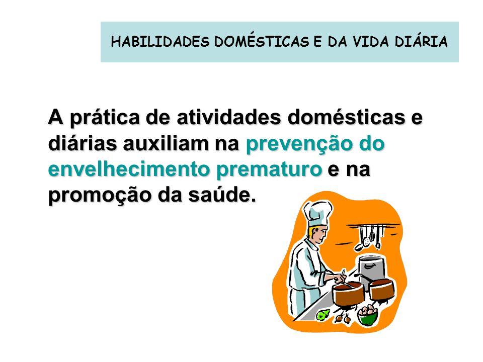 HABILIDADES DOMÉSTICAS E DA VIDA DIÁRIA A prática de atividades domésticas e diárias auxiliam na prevenção do envelhecimento prematuro e na promoção d