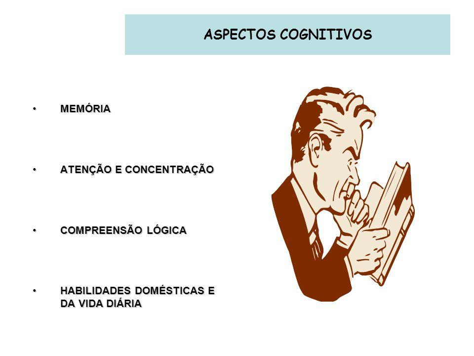 ASPECTOS COGNITIVOS MEMÓRIAMEMÓRIA ATENÇÃO E CONCENTRAÇÃOATENÇÃO E CONCENTRAÇÃO COMPREENSÃO LÓGICACOMPREENSÃO LÓGICA HABILIDADES DOMÉSTICAS E DA VIDA