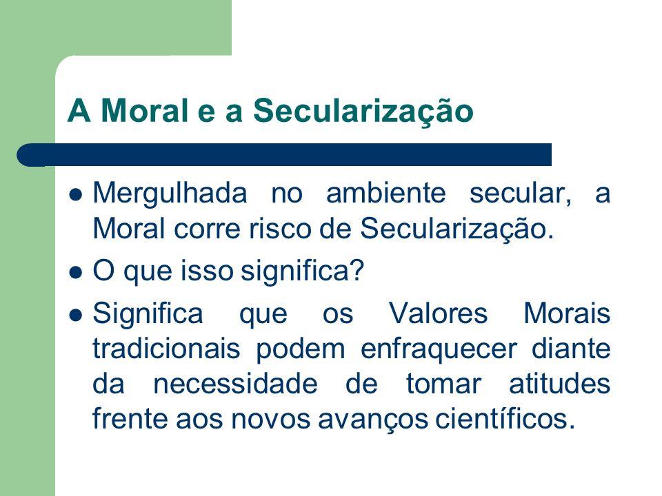 A Moral e a Secularização Mergulhada no ambiente secular, a Moral corre risco de Secularização. O que isso significa? Significa que os Valores Morais