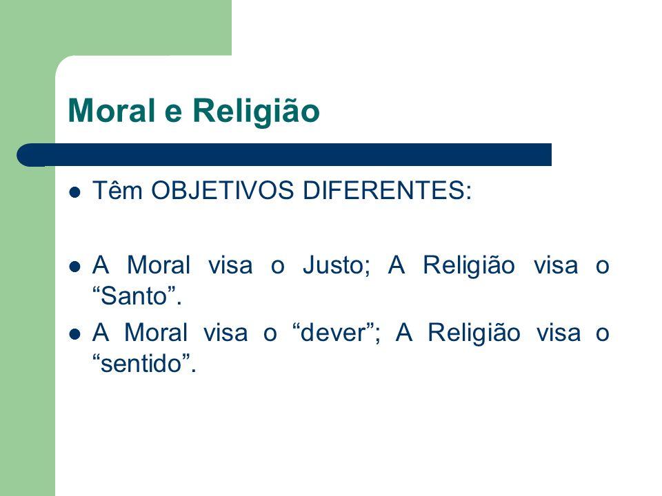 Moral e Religião Têm OBJETIVOS DIFERENTES: A Moral visa o Justo; A Religião visa o Santo. A Moral visa o dever; A Religião visa o sentido.