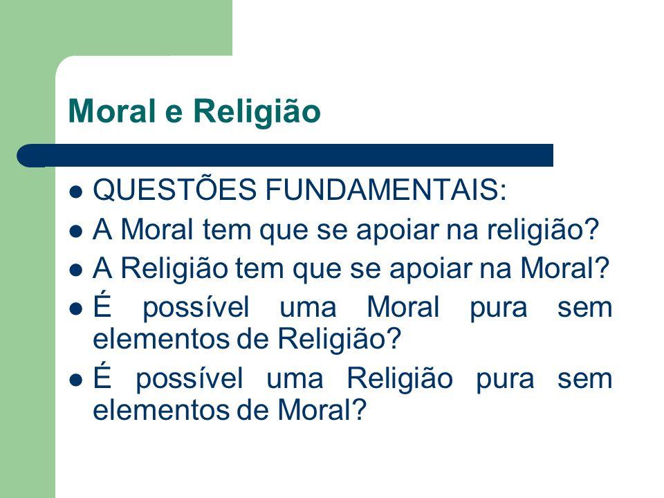 Moral e Religião QUESTÕES FUNDAMENTAIS: A Moral tem que se apoiar na religião? A Religião tem que se apoiar na Moral? É possível uma Moral pura sem el