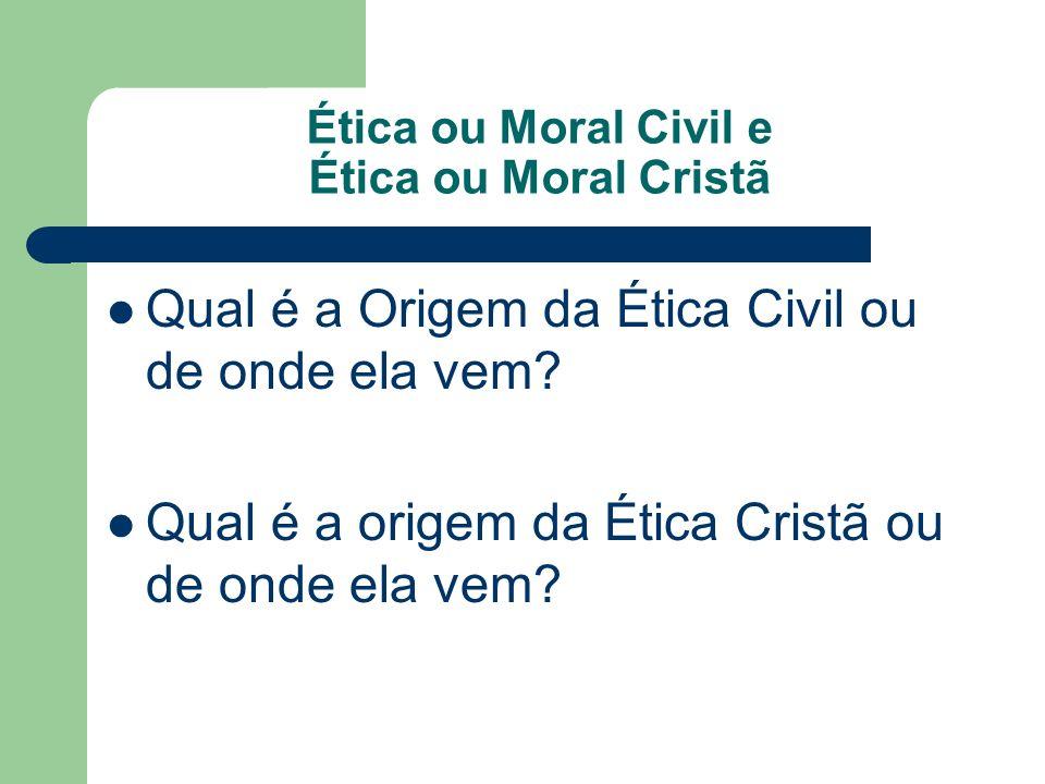 Ética ou Moral Civil e Ética ou Moral Cristã Qual é a Origem da Ética Civil ou de onde ela vem? Qual é a origem da Ética Cristã ou de onde ela vem?