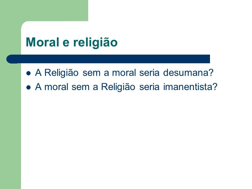 Moral e religião A Religião sem a moral seria desumana? A moral sem a Religião seria imanentista?