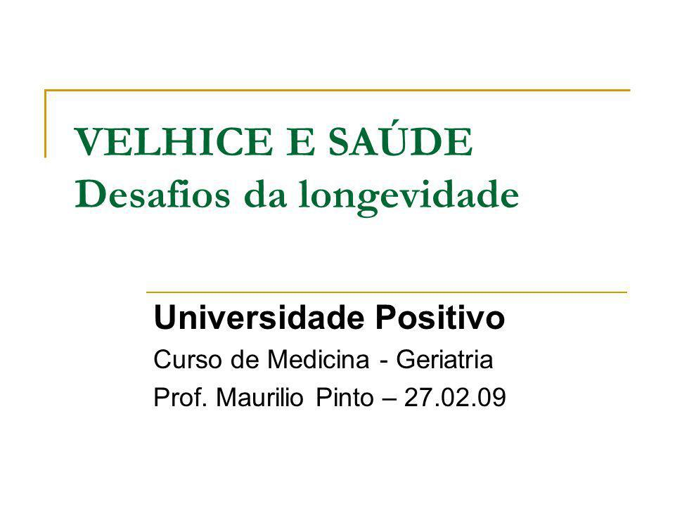 VELHICE E SAÚDE Desafios da longevidade Universidade Positivo Curso de Medicina - Geriatria Prof. Maurilio Pinto – 27.02.09