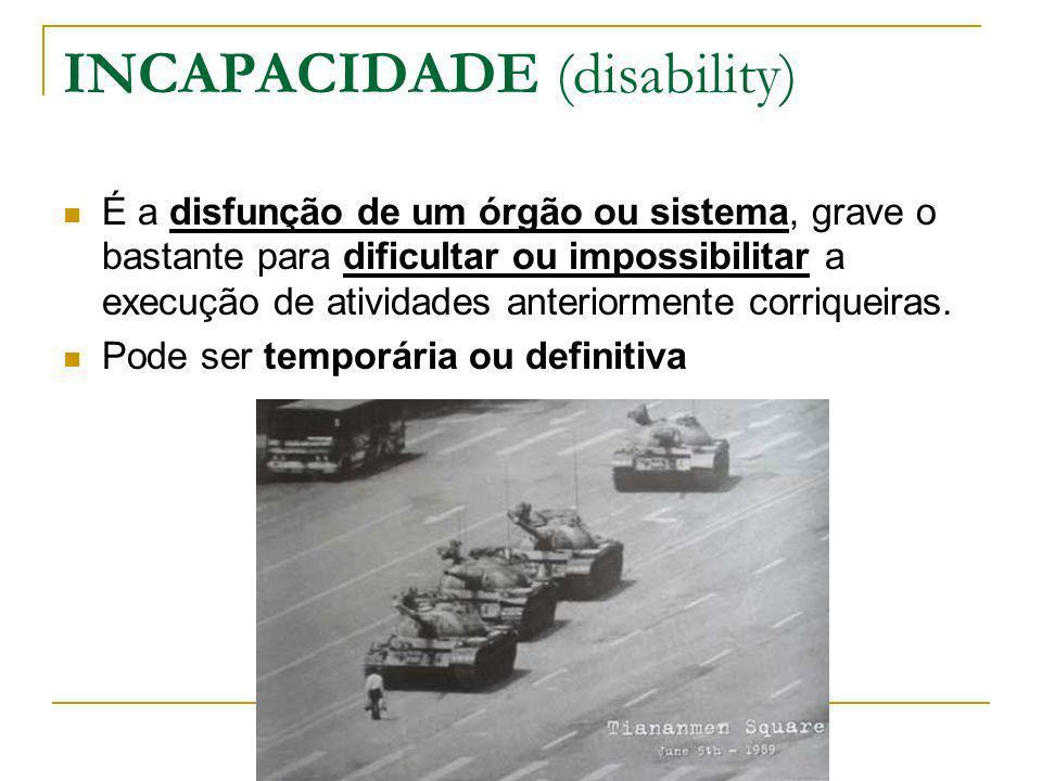 INCAPACIDADE (disability) É a disfunção de um órgão ou sistema, grave o bastante para dificultar ou impossibilitar a execução de atividades anteriorme