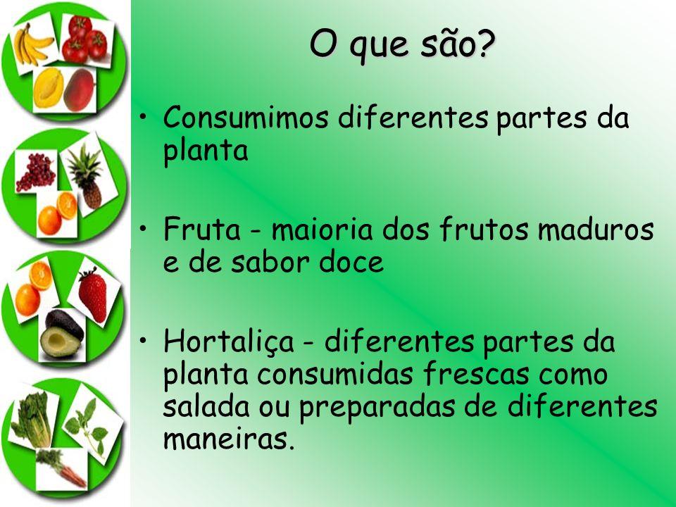 O que são? Consumimos diferentes partes da planta Fruta - maioria dos frutos maduros e de sabor doce Hortaliça - diferentes partes da planta consumida