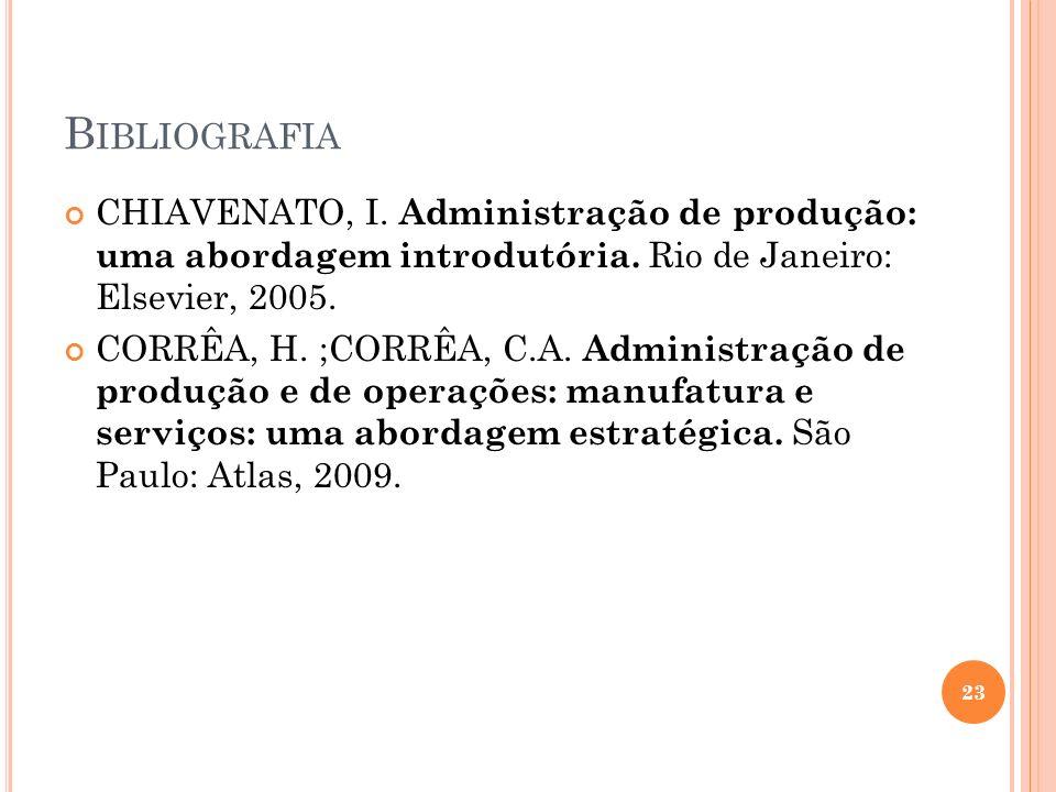 B IBLIOGRAFIA CHIAVENATO, I. Administração de produção: uma abordagem introdutória. Rio de Janeiro: Elsevier, 2005. CORRÊA, H. ;CORRÊA, C.A. Administr