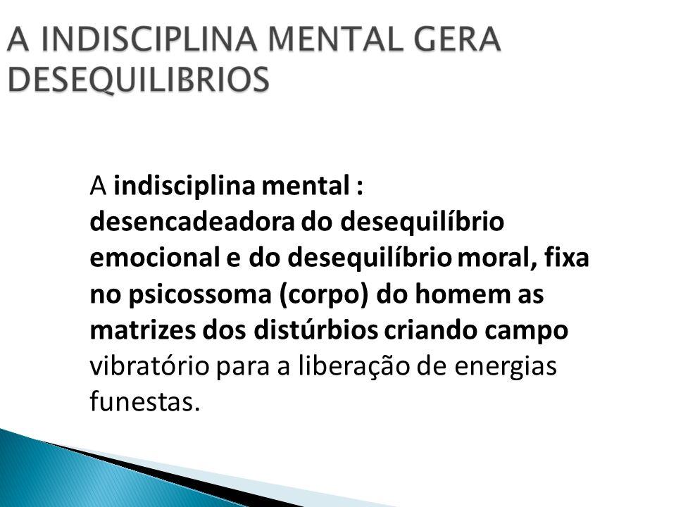 A indisciplina mental : desencadeadora do desequilíbrio emocional e do desequilíbrio moral, fixa no psicossoma (corpo) do homem as matrizes dos distúr