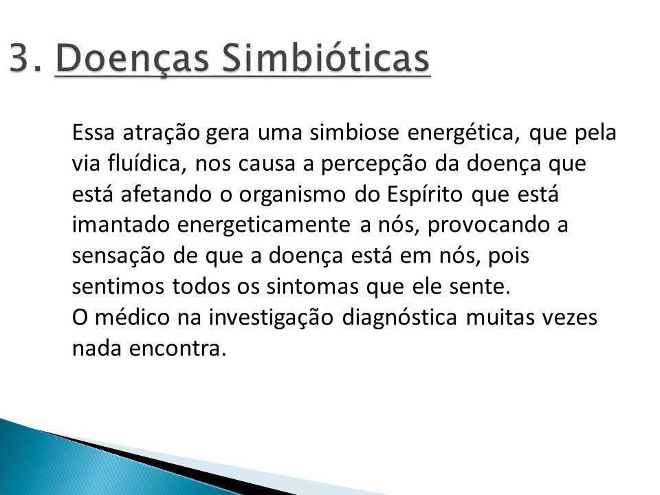 3. Doenças Simbióticas Essa atração gera uma simbiose energética, que pela via fluídica, nos causa a percepção da doença que está afetando o organismo