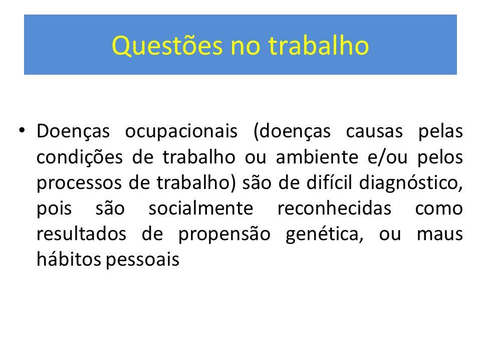 Questões no trabalho Doenças ocupacionais (doenças causas pelas condições de trabalho ou ambiente e/ou pelos processos de trabalho) são de difícil dia