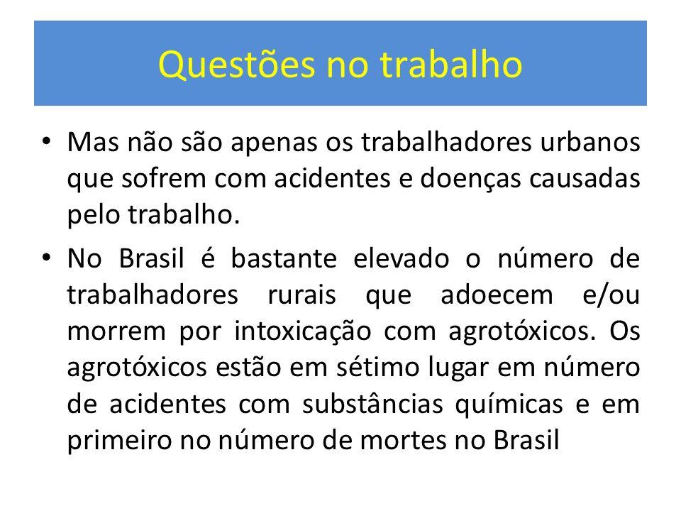 Questões no trabalho Mas não são apenas os trabalhadores urbanos que sofrem com acidentes e doenças causadas pelo trabalho. No Brasil é bastante eleva