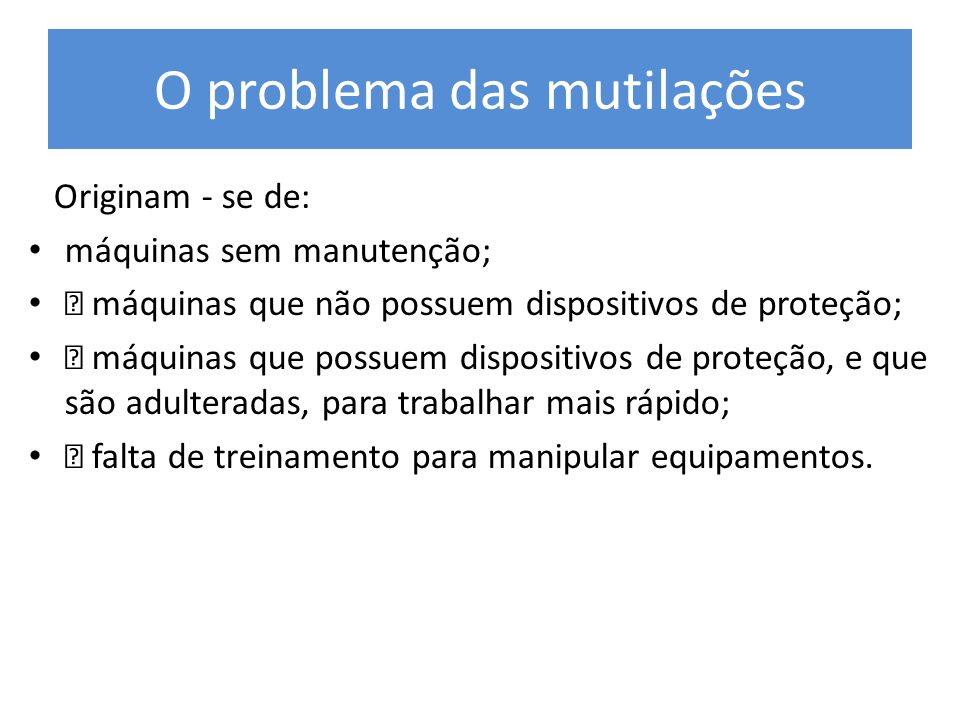 O problema das mutilações Originam - se de: máquinas sem manutenção; • máquinas que não possuem dispositivos de proteção; • máquinas que possuem dispo
