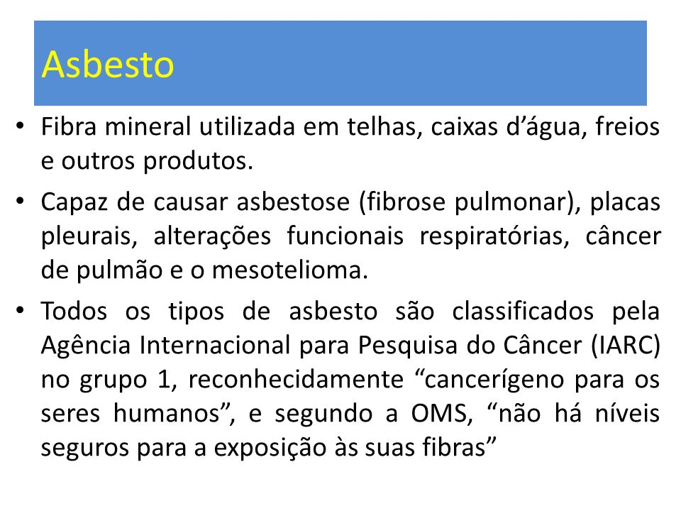 Asbesto Fibra mineral utilizada em telhas, caixas dágua, freios e outros produtos. Capaz de causar asbestose (fibrose pulmonar), placas pleurais, alte