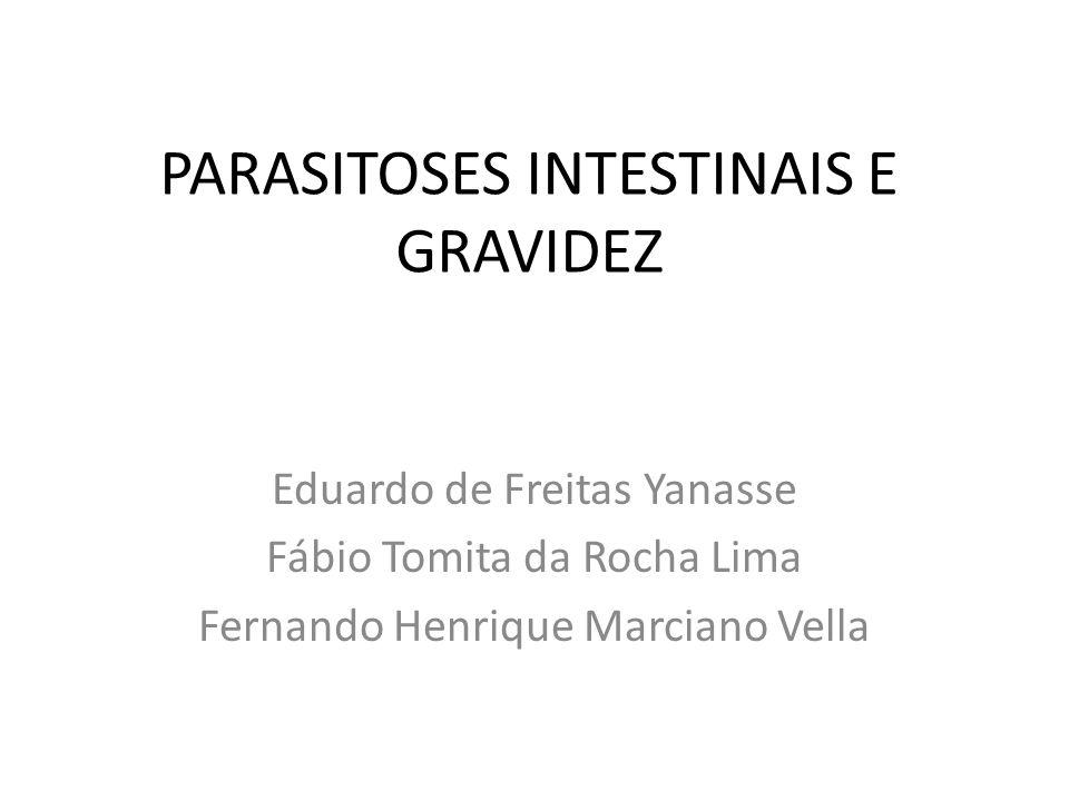 PARASITOSES INTESTINAIS E GRAVIDEZ Eduardo de Freitas Yanasse Fábio Tomita da Rocha Lima Fernando Henrique Marciano Vella