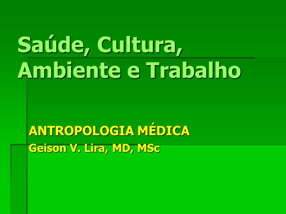 Saúde, Cultura, Ambiente e Trabalho ANTROPOLOGIA MÉDICA Geison V. Lira, MD, MSc