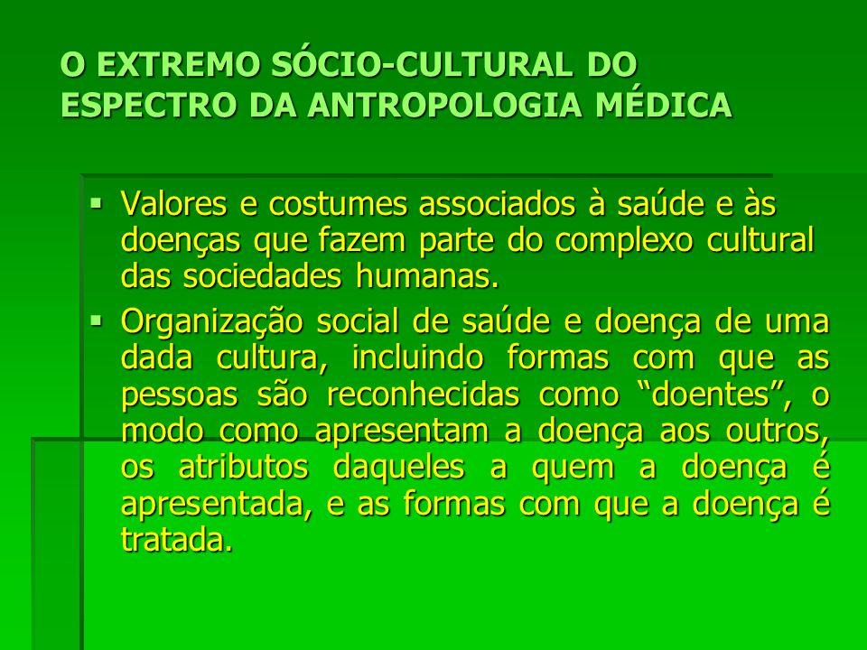 O EXTREMO SÓCIO-CULTURAL DO ESPECTRO DA ANTROPOLOGIA MÉDICA Valores e costumes associados à saúde e às doenças que fazem parte do complexo cultural das sociedades humanas.