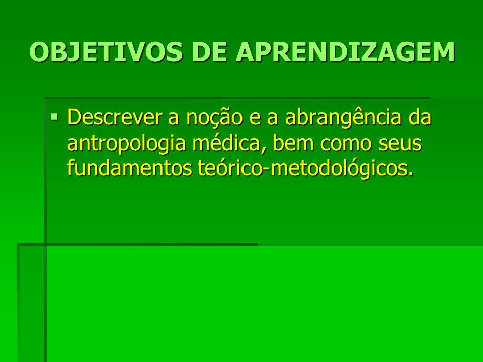 OBJETIVOS DE APRENDIZAGEM Descrever a noção e a abrangência da antropologia médica, bem como seus fundamentos teórico-metodológicos.