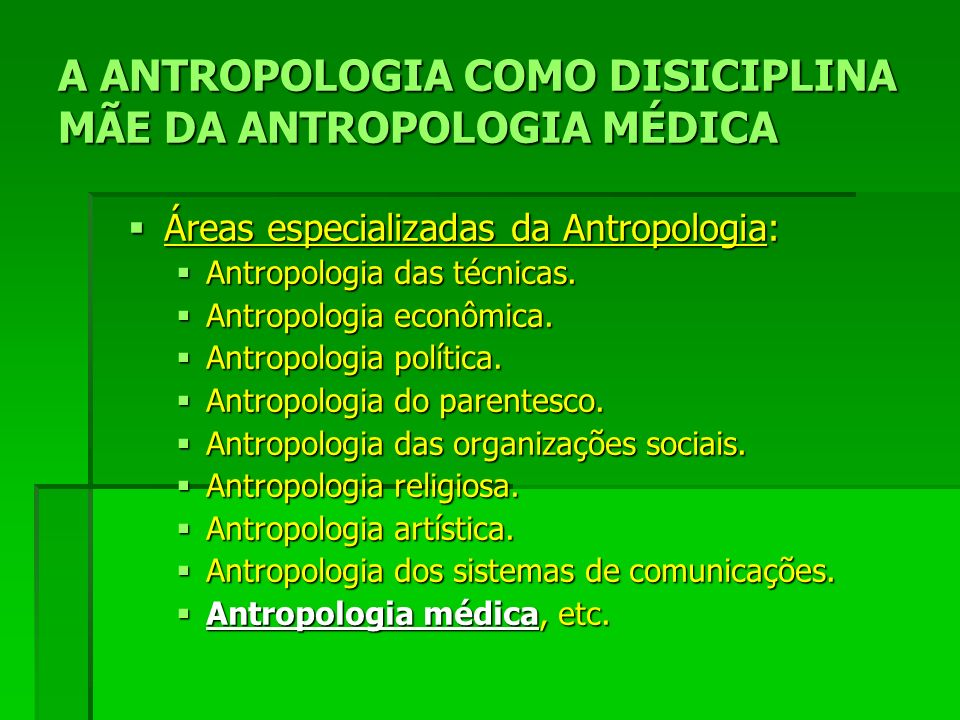 A ANTROPOLOGIA COMO DISICIPLINA MÃE DA ANTROPOLOGIA MÉDICA Áreas especializadas da Antropologia: Áreas especializadas da Antropologia: Antropologia das técnicas.
