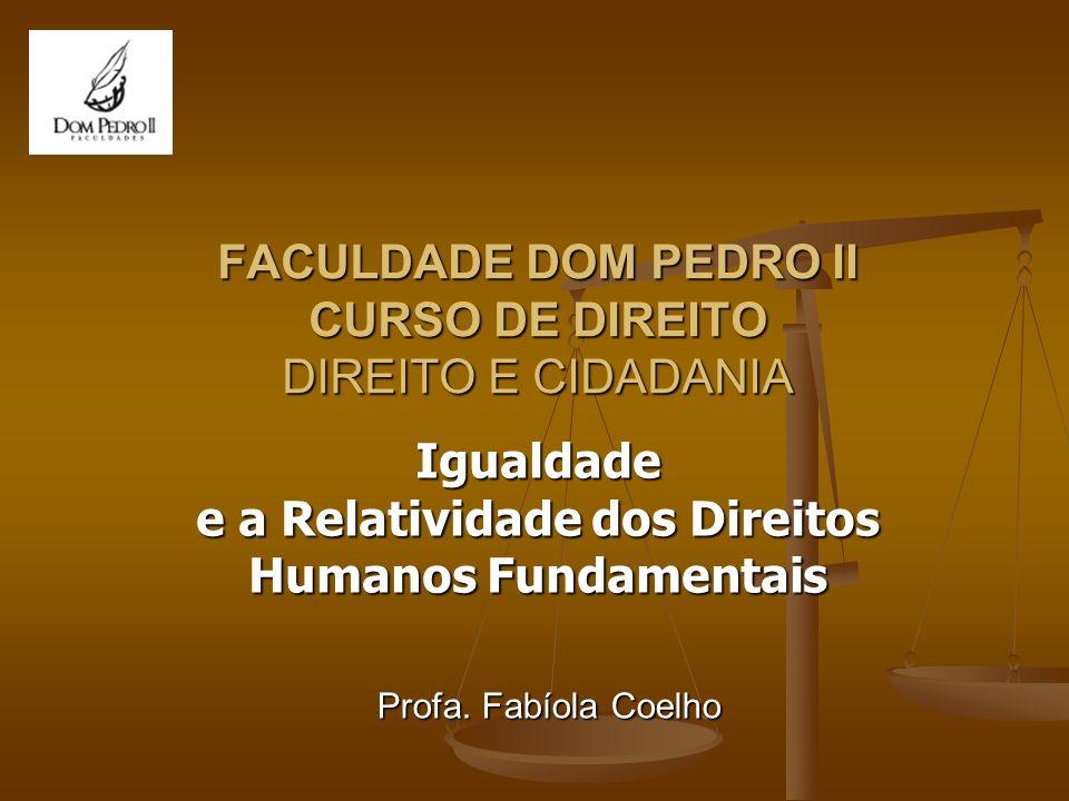 FACULDADE DOM PEDRO II CURSO DE DIREITO DIREITO E CIDADANIA Igualdade e a Relatividade dos Direitos Humanos Fundamentais Profa. Fabíola Coelho