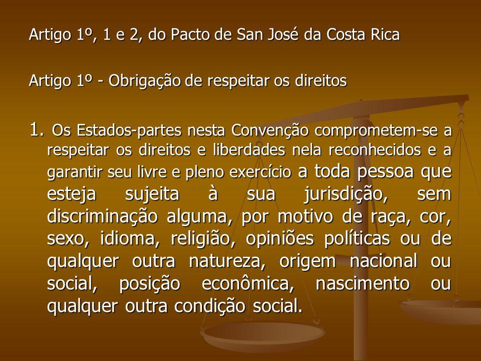 Artigo 1º, 1 e 2, do Pacto de San José da Costa Rica Artigo 1º - Obrigação de respeitar os direitos 1. Os Estados-partes nesta Convenção comprometem-s
