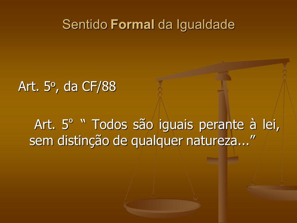 Sentido Formal da Igualdade Art. 5 o, da CF/88 Art. 5 º Todos são iguais perante à lei, sem distinção de qualquer natureza... Art. 5 º Todos são iguai
