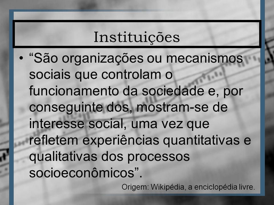 Instituições São organizações ou mecanismos sociais que controlam o funcionamento da sociedade e, por conseguinte dos, mostram-se de interesse social, uma vez que refletem experiências quantitativas e qualitativas dos processos socioeconômicos.