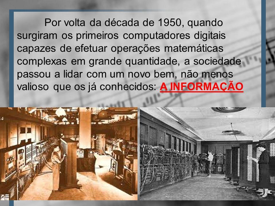 Por volta da década de 1950, quando surgiram os primeiros computadores digitais capazes de efetuar operações matemáticas complexas em grande quantidade, a sociedade passou a lidar com um novo bem, não menos valioso que os já conhecidos: A INFORMAÇÃO