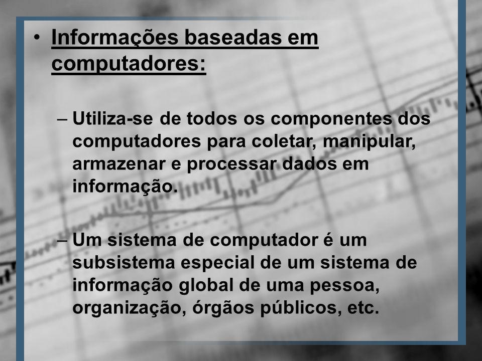Informações baseadas em computadores: –Utiliza-se de todos os componentes dos computadores para coletar, manipular, armazenar e processar dados em informação.
