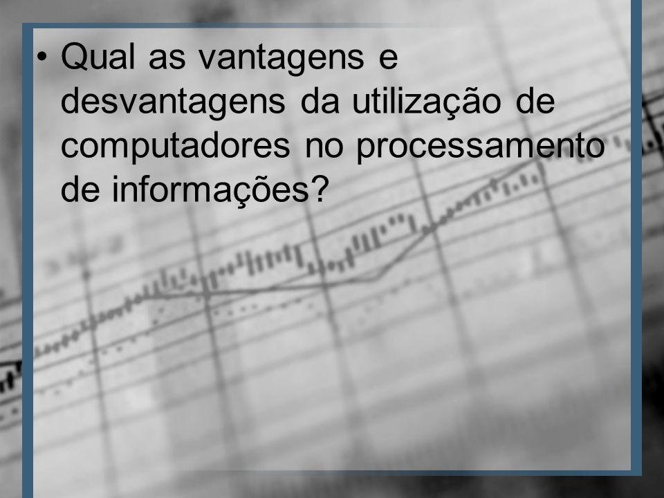 Qual as vantagens e desvantagens da utilização de computadores no processamento de informações