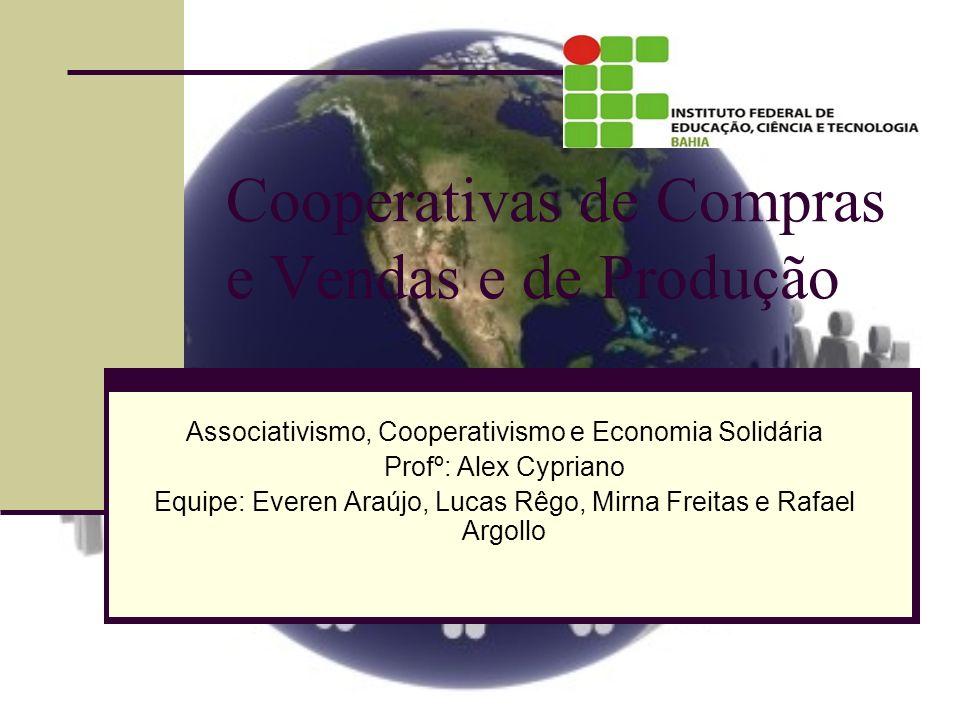 Cooperativas de Compras e Vendas e de Produção Associativismo, Cooperativismo e Economia Solidária Profº: Alex Cypriano Equipe: Everen Araújo, Lucas R