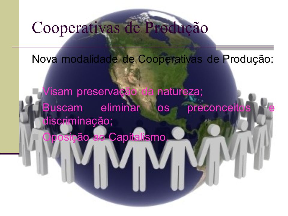 Cooperativas de Produção Nova modalidade de Cooperativas de Produção: Visam preservação da natureza; Buscam eliminar os preconceitos e discriminação;