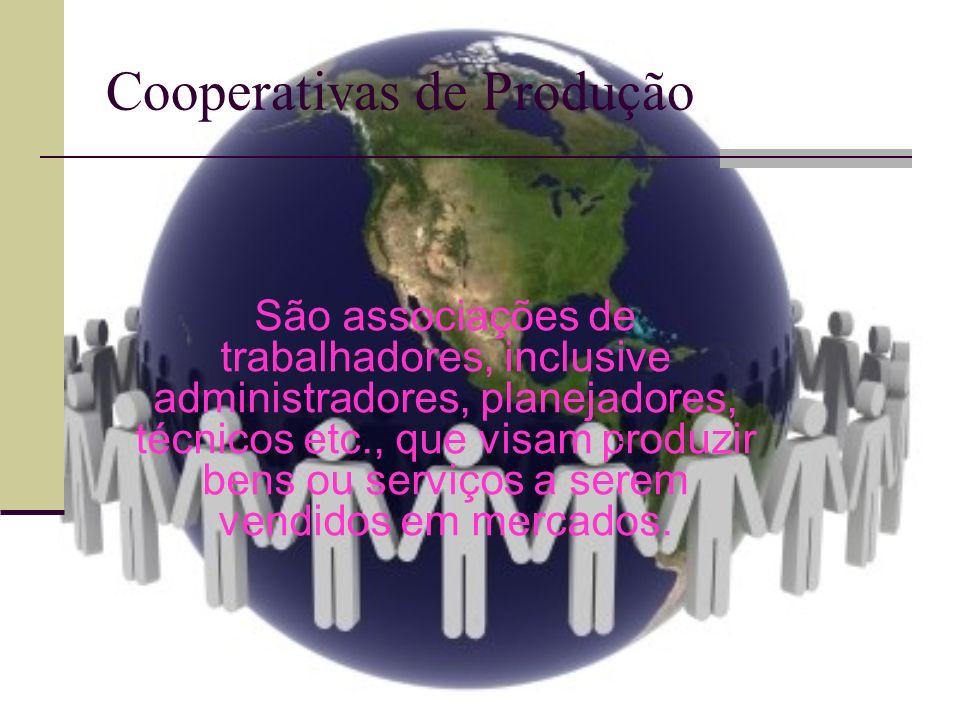 Cooperativas de Produção São associações de trabalhadores, inclusive administradores, planejadores, técnicos etc., que visam produzir bens ou serviços