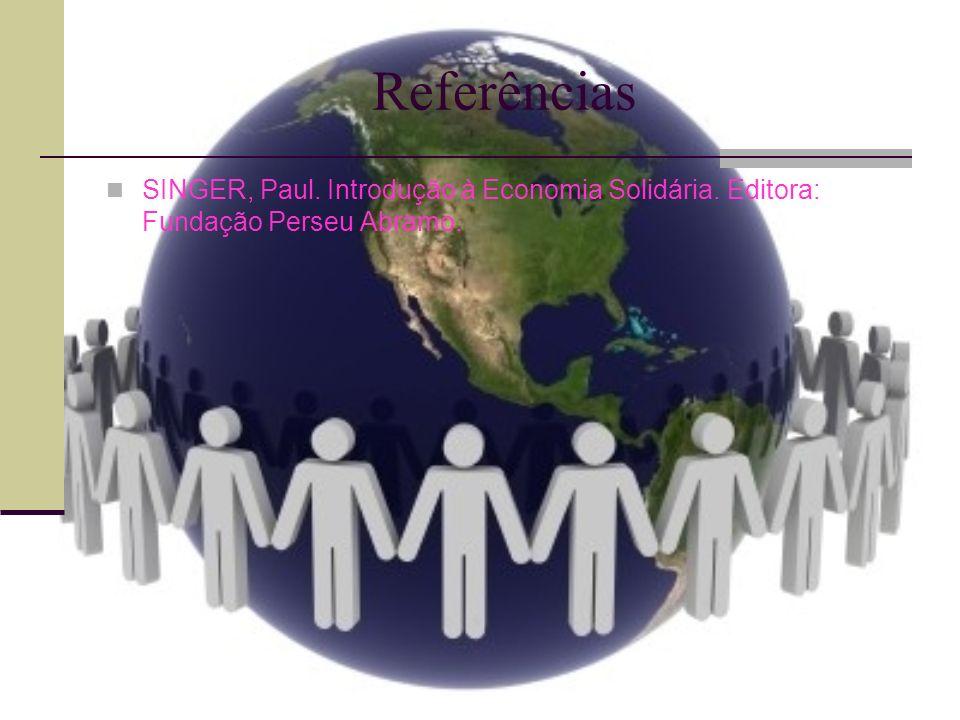 Referências SINGER, Paul. Introdução à Economia Solidária. Editora: Fundação Perseu Abramo.