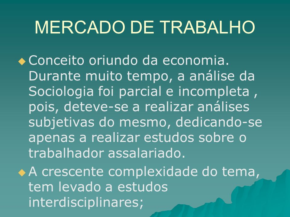 MERCADO DE TRABALHO Conceito oriundo da economia. Durante muito tempo, a análise da Sociologia foi parcial e incompleta, pois, deteve-se a realizar an