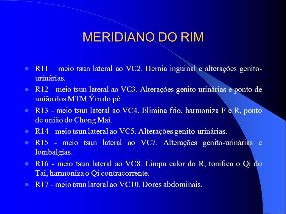 MERIDIANO DO RIM R11 – meio tsun lateral ao VC2. Hérnia inguinal e alterações genito- urinárias. R12 - meio tsun lateral ao VC3. Alterações genito-uri