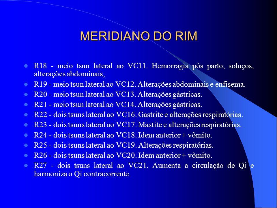 MERIDIANO DO RIM R18 - meio tsun lateral ao VC11. Hemorragia pós parto, soluços, alterações abdominais, R19 - meio tsun lateral ao VC12. Alterações ab