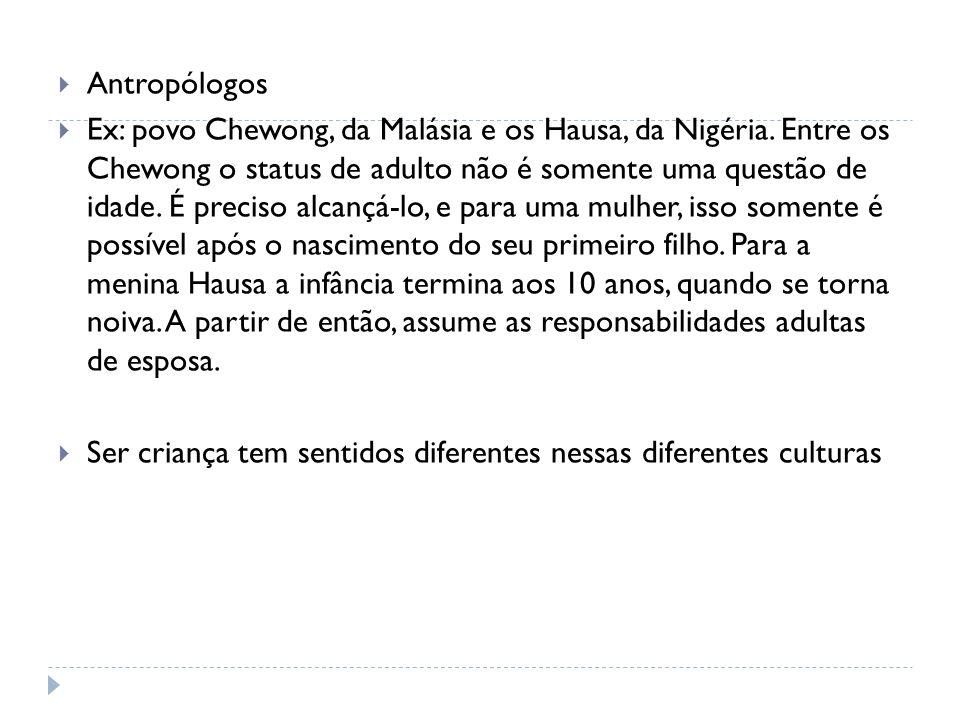 Antropólogos Ex: povo Chewong, da Malásia e os Hausa, da Nigéria. Entre os Chewong o status de adulto não é somente uma questão de idade. É preciso al