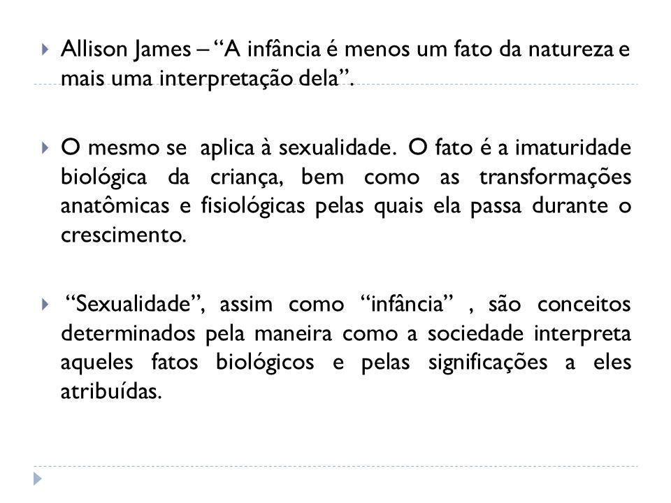 Allison James – A infância é menos um fato da natureza e mais uma interpretação dela. O mesmo se aplica à sexualidade. O fato é a imaturidade biológic