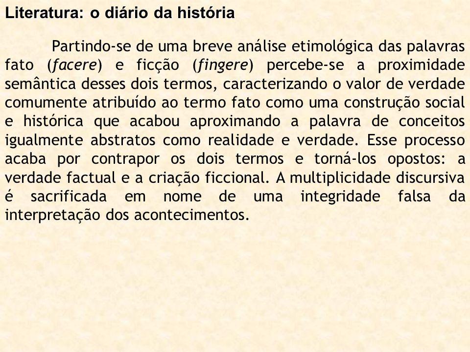 Literatura: o diário da história Partindo-se de uma breve análise etimológica das palavras fato (facere) e ficção (fingere) percebe-se a proximidade s