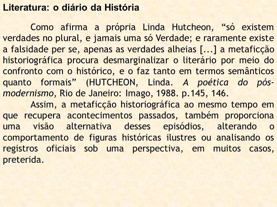 Literatura: o diário da História Como afirma a própria Linda Hutcheon, só existem verdades no plural, e jamais uma só Verdade; e raramente existe a fa