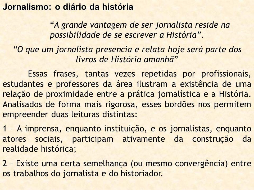 Jornalismo: o diário da história A grande vantagem de ser jornalista reside na possibilidade de se escrever a História. O que um jornalista presencia