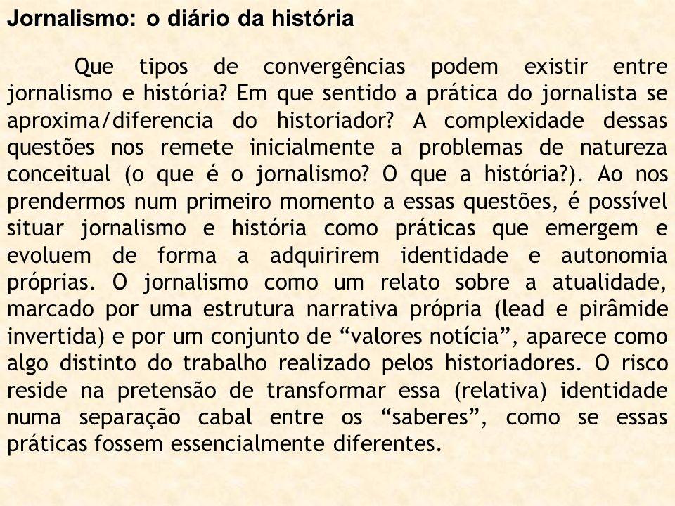 Jornalismo: o diário da história Que tipos de convergências podem existir entre jornalismo e história? Em que sentido a prática do jornalista se aprox
