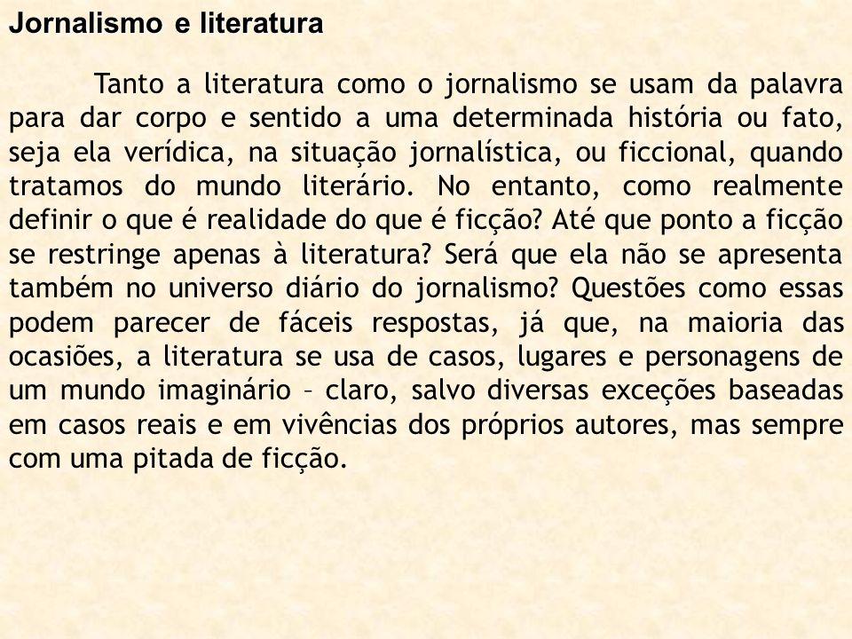 Jornalismo e literatura Tanto a literatura como o jornalismo se usam da palavra para dar corpo e sentido a uma determinada história ou fato, seja ela