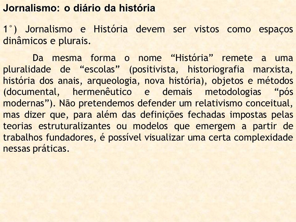 Jornalismo: o diário da história 1°) Jornalismo e História devem ser vistos como espaços dinâmicos e plurais. Da mesma forma o nome História remete a