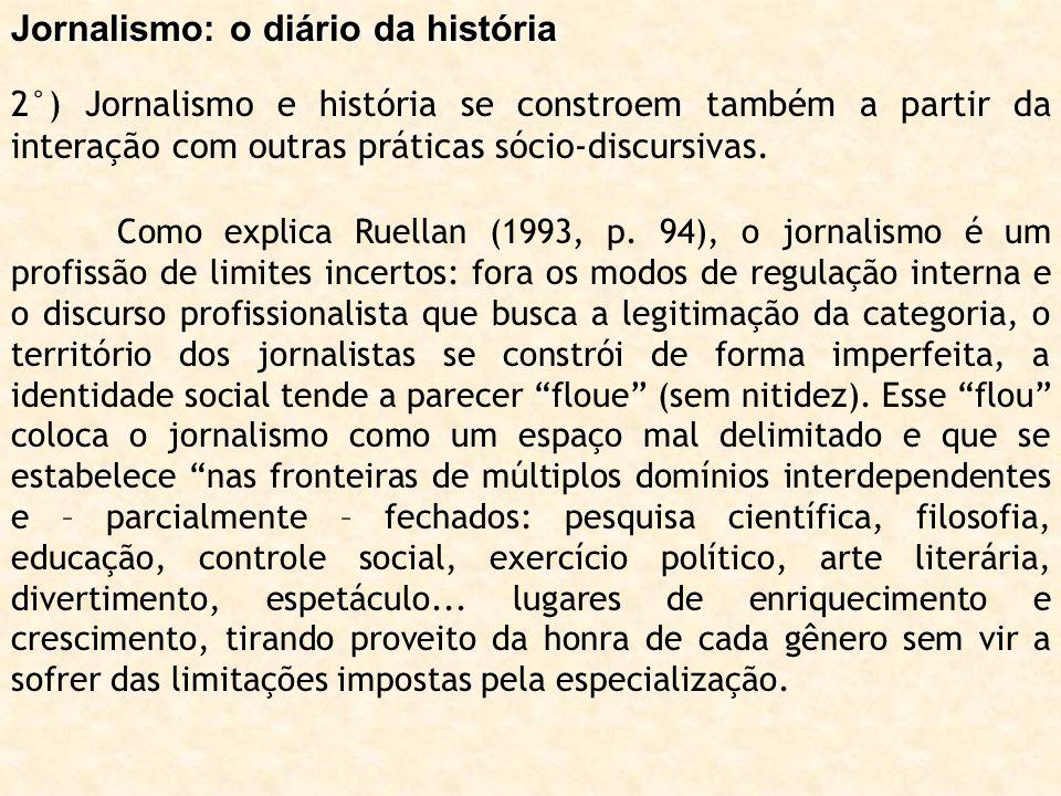 Jornalismo: o diário da história 2°) Jornalismo e história se constroem também a partir da interação com outras práticas sócio-discursivas. Como expli
