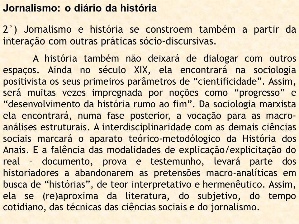 Jornalismo: o diário da história 2°) Jornalismo e história se constroem também a partir da interação com outras práticas sócio-discursivas. A história
