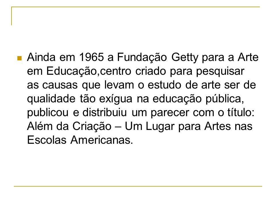 Ainda em 1965 a Fundação Getty para a Arte em Educação,centro criado para pesquisar as causas que levam o estudo de arte ser de qualidade tão exígua n