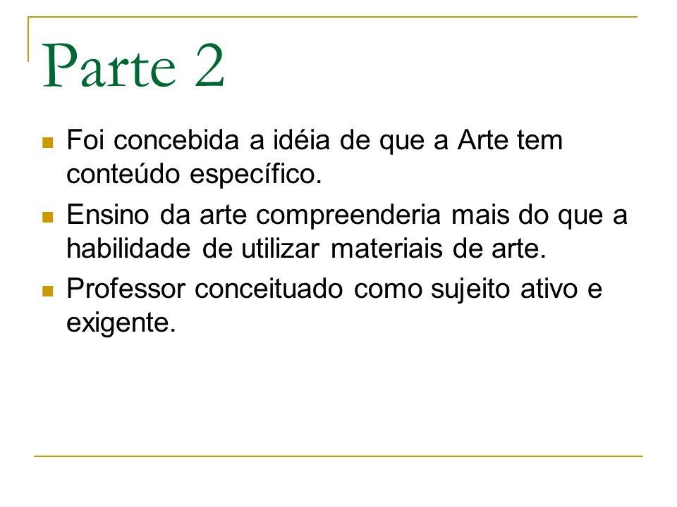 Parte 2 Foi concebida a idéia de que a Arte tem conteúdo específico. Ensino da arte compreenderia mais do que a habilidade de utilizar materiais de ar