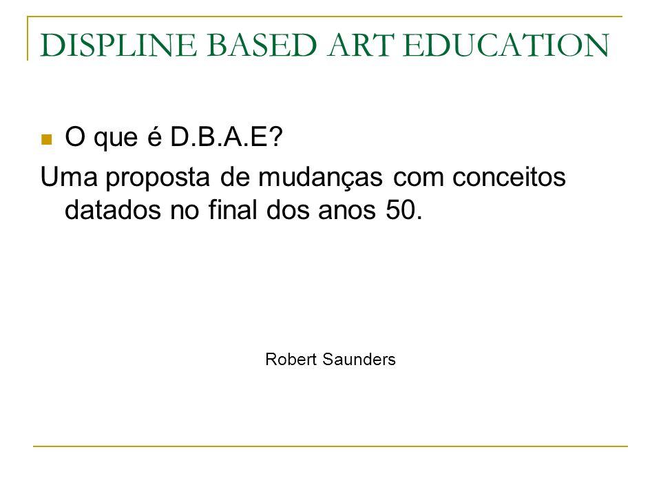 DISPLINE BASED ART EDUCATION O que é D.B.A.E? Uma proposta de mudanças com conceitos datados no final dos anos 50. Robert Saunders